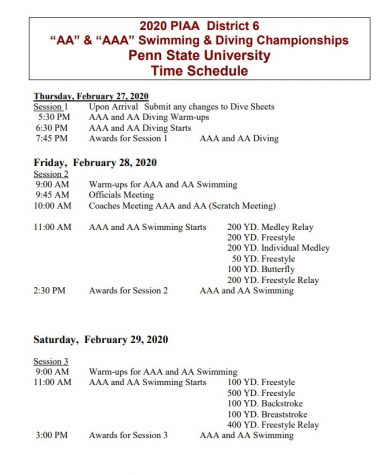 """2020 PIAA District 6 """"AA"""" & """"AAA"""" Swimming & Diving Championships Penn State University Time Schedule Thursday, February 27, 2020 Session 1 Upon Arrival Submit any changes to Dive Sheets 5:30 PM AAA and AA Diving Warm-ups 6:30 PM AAA and AA Diving Starts 7:45 PM Awards for Session 1 AAA and AA Diving Friday, February 28, 2020 Session 2 9:00 AM Warm-ups for AAA and AA Swimming 9:45 AM Officials Meeting 10:00 AM Coaches Meeting AAA and AA (Scratch Meeting) 11:00 AM AAA and AA Swimming Starts 200 YD. Medley Relay 200 YD. Freestyle 200 YD. Individual Medley 50 YD. Freestyle 100 YD. Butterfly 200 YD. Freestyle Relay 2:30 PM Awards for Session 2 AAA and AA Swimming Saturday, February 29, 2020 Session 3 9:00 AM Warm-ups for AAA and AA Swimming 11:00 AM AAA and AA Swimming Starts 100 YD. Freestyle 500 YD. Freestyle 100 YD. Backstroke 100 YD. Breaststroke 400 YD. Freestyle Relay 3:00 PM Awards for Session 3 AAA and AA Swimming"""
